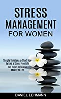 Stress Management for Women: Get Rid of Stress and Anxiety for Life (Simple Solutions to Start Now to Live a Stress Free Life)