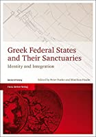 """Greek Federal States and Their Sanctuaries: Identity and Integration: Proceedings of an International Conference of the Cluster of Excellence """"Religion and Politics"""" Held in Munster, 17.06. - 19.06.2010"""