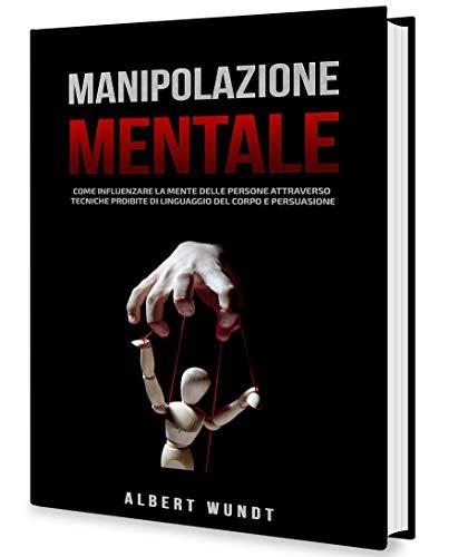Manipolazione Mentale: Come Influenzare la Mente delle Persone Attraverso Tecniche Proibite di Linguaggio del Corpo e Persuasione