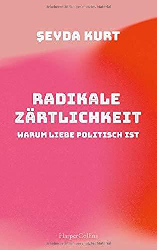 Radikale Zärtlichkeit - Warum Liebe politisch ist