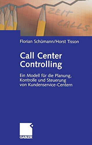 Call Center Controlling: Ein Modell für die Planung, Kontrolle und Steuerung von Kundenservice-Centern