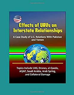 Effects of UAVs on Interstate Relationships: A Case Study of U.S. Relations With Pakistan and Yemen - Topics Include UAS, Drones, al-Qaeda, AQAP, Saudi Arabia, Arab Spring, and Collateral Damage