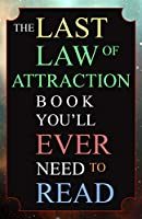 The Last Law of Attraction Book You'll Ever Need To Read: The Missing Key To Finally Tapping Into The Universe And...
