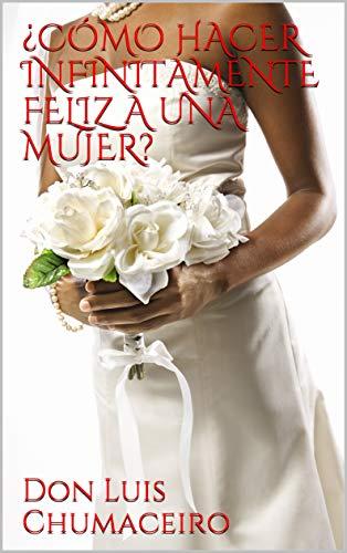 ¿CÓMO HACER INFINITAMENTE FELIZ A UNA MUJER? de Don Luis Chumaceiro
