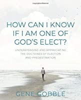 How Can I Know if I am One of God's Elect? Understanding and Appreciating the Doctrines of Election and Predestination