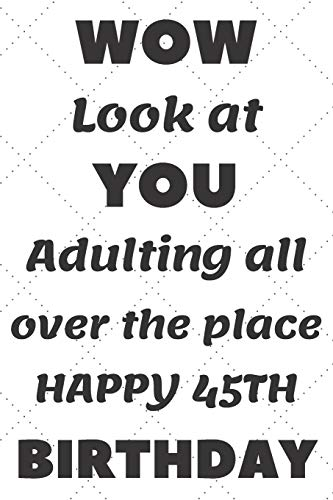 WoW Look at You Adulting all over the place Happy 45th Birthday: 45th Birthday Gift / Journal / Notebook / Diary / Unique Greeting & Birthday Card Alternative