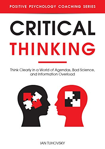 Critical Thinking: Think Clearly in a World of Agendas, Bad Science, and Information Overload (Positive Psychology Coaching Series Book 24) (English Edition)
