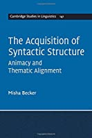 The Acquisition of Syntactic Structure: Animacy and Thematic Alignment (Cambridge Studies in Linguistics, Series Number 141)