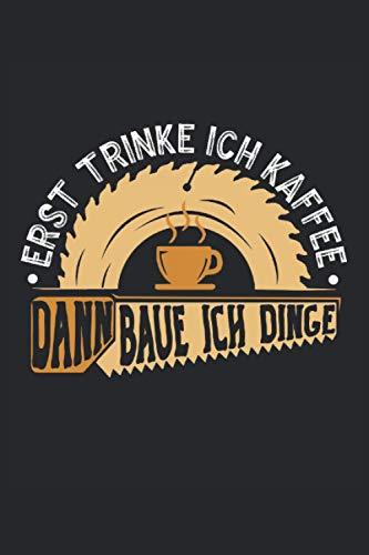ERST TRINKE ICH KAFFEE DANN BAUE ICH DINGE NOTIZBUCH: Schreiner Notizbuch - Toller linierter Notizblock für Schreiner und Tischler - 120 linierte ... Din A5 | Geschenk für den Meister oder Azubi.