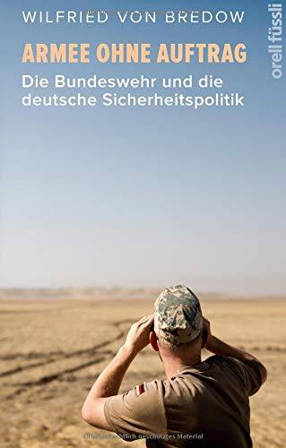 Armee ohne Auftrag: Die Bundeswehr und die deutsche Sicherheitspolitik