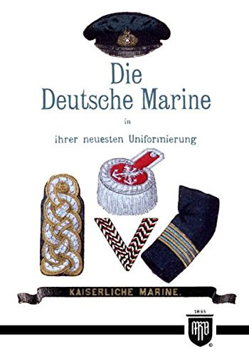 Die Deutsche Marine in ihrer neuesten Uniformierung (Militaria, Kaiserreich, Uniformen, Abzeichen, Kaiserliche Marine, 1. Weltkrieg, History Edition)