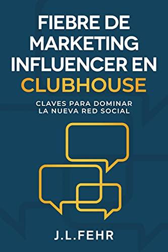 Fiebre De Marketing Influencer en Clubhouse: Claves Para Dominar La Nueva Red Social (Spanish Edition)