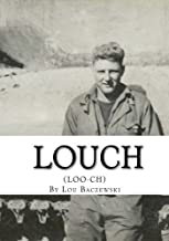 Louch: A Simple Man's True Story of War, Survival, Life, and Legacy