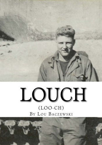 Louch: A Simple Mans True Story of War, Survival, Life, and Legacy