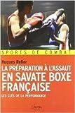 La préparation à l'assaut en savate boxe française - Les clés de la performance de Hugues Relier ( 1 avril 2011 ) - Chiron (1 avril 2011)