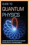 Guide To Quantum Physics: Learn Quantum Physics & Theory Of Relativity For Beginners: Quantum Physics For Dummies Book (English Edition)
