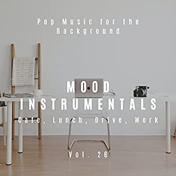 Mood Instrumentals: Pop Music For The Background - Cafe, Lunch, Drive, Work, Vol. 26