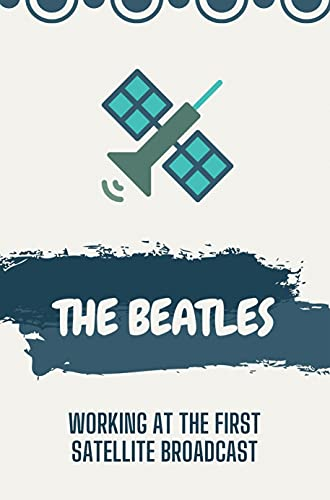 The Beatles: Working At The First Satellite Broadcast: The Beatles At Work (English Edition)