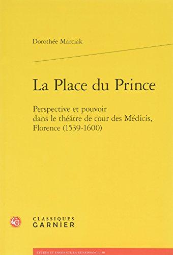 La place du prince : Perspective et pouvoir dans le théâtre de cour des Médicis, Florence (1539-1600)