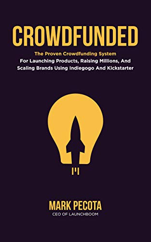CROWDFUNDED: The Proven Crowdfunding System For Launching Products, Raising Millions, And Scaling Brands Using Indiegogo And Kickstarter