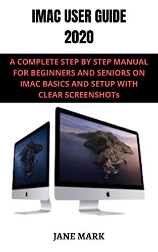 IMAC USER GUIDE 2020: A Detailed Manual To The New Apple Imac For Beginners And Seniors, With Easy Pictorial Illustrations, Tips To Understanding It Features.