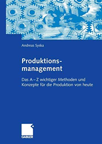 Produktionsmanagement: Das A - Z wichtiger Methoden und Konzepte für die Produktion von heute