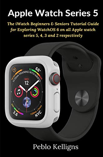 Apple Watch Series 5: The iWatch Beginners & Seniors Tutorial Guide for Exploring WatchOS 6 on all Apple watch series 5, 4, 3 and 2 respectively