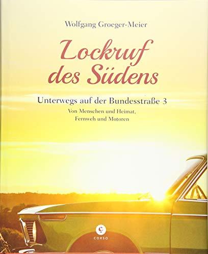 Lockruf des Südens: Unterwegs auf der Bundesstraße 3   Von Menschen und Heimat, Fernweh und Motoren (Corso)