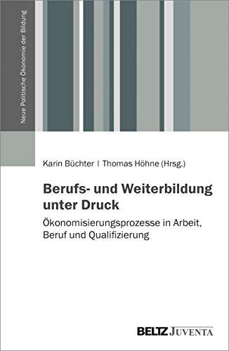 Berufs- und Weiterbildung unter Druck: Ökonomisierungsprozesse in Arbeit, Beruf und Qualifizierung (Neue Politische Ökonomie der Bildung)