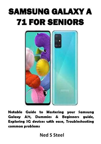 SAMSUNG GALAXY A 71 FOR SENIORS: Notable Guide to Mastering your Samsung Galaxy A71, Dummies & Beginners guide, Exploring SG devices with ease, Troubleshooting common problems