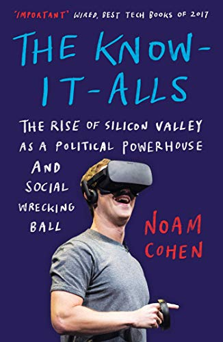 The Know-It-Alls: The Rise of Silicon Valley as a Political Powerhouse and Social Wrecking Ball (English Edition)