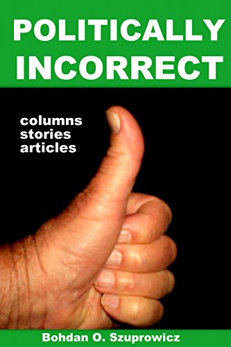 Book: Politically Incorrect Columns, Stories and Articles by Bohdan O. Szuprowicz