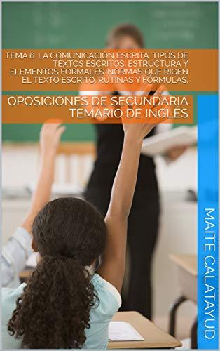 TEMA 6. LA COMUNICACIÓN ESCRITA. TIPOS DE TEXTOS ESCRITOS. ESTRUCTURA Y ELEMENTOS FORMALES. NORMAS QUE RIGEN EL TEXTO ESCRITO. RUTINAS Y FÓRMULAS.: OPOSICIONES ... TEMARIO DE INGLÉS (English Edition)