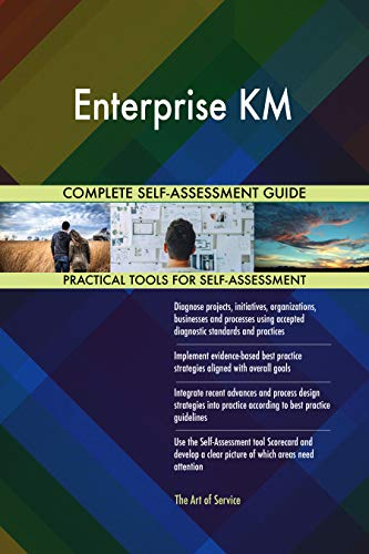 Enterprise KM All-Inclusive Self-Assessment - More than 700 Success Criteria, Instant Visual Insights, Comprehensive Spreadsheet Dashboard, Auto-Prioritized for Quick Results