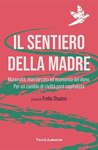 Il sentiero della madre. Maternità, matriarcato, economia del dono. Per un cambio di civiltà post-capitalista
