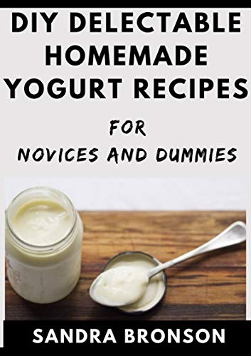 DIY Delectable Homemade Yogurt Recipes For Novices And Dummies