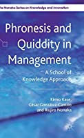 Phronesis and Quiddity in Management: A School of Knowledge Approach (The Nonaka Series on Knowledge and Innovation)
