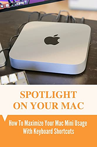 Spotlight On Your Mac: How To Maximize Your Mac Mini Usage With Keyboard Shortcuts: Save Space On Your Mac Mini (English Edition)