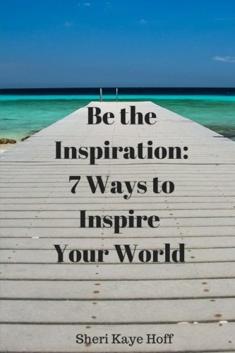 Book: Be the Inspiration - 7 Ways to Inspire Your World by Sheri Kaye Hoff