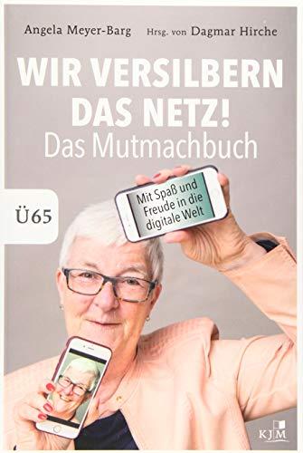 Wir versilbern das Netz: Das Mutmachbuch. Mit Spaß und Freude in die digitale Welt. Ü65.