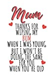 Mum, Thanks For Wiping My Bum When I Was Young, But I Won'tBe Doing The Same For You When You're Old: Fun Blank Gift Journal For Mums I Notebook for ... I Great Alternative To A Mother's Day Card