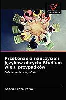 Przekonania nauczycieli języków obcych: Studium wielu przypadków: Doświadczenia z LinguaFolio