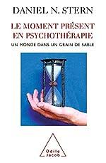 Le Moment présent en psychothérapie - Un monde dans un grain de sable de Daniel N. Stern