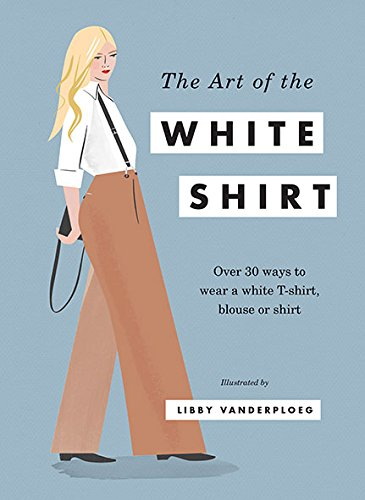 The Art of the White Shirt: Over 50 Ways to Wear a White T-Shirt, Blouse or Shirt