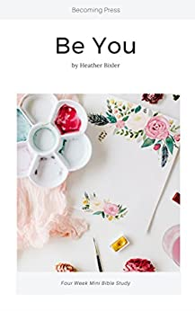 Be You - Four Week Mini Bible Study (Becoming Press Mini Bible Studies) by [Heather Bixler]