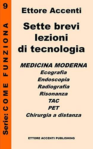 Sette brevi lezioni di tecnologia 9 - Medicina: Medicina moderna: Ecografia, Endoscopia, Radiografia, Risonanza, TAC, PET, Chirurgia a distanza. Ettore ... panoramica tecnologie) (Italian Edition)
