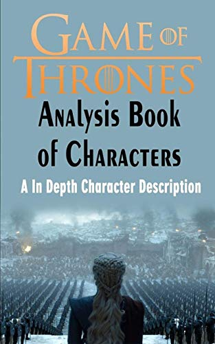 Game of Thrones Analysis : Book of Characters: A In Depth Character Description (Game of Thrones, Game of Thrones Encyclopedia, Game of Thrones Characters)