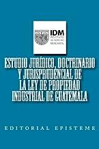 Estudio jurídico, doctrinario y jurisprudencial de la Ley de Propiedad Industrial de Guatemala (Spanish Edition)