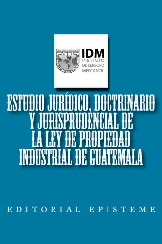 Estudio jurídico, doctrinario y jurisprudencial de la Ley de Propiedad Industrial de Guatemala