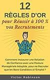 12 Règles d'Or pour Réussir à 100 % vos Recrutements: Comment recruter les perles rares et trouver les...